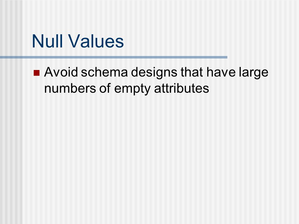 Null Values Avoid schema designs that have large numbers of empty attributes