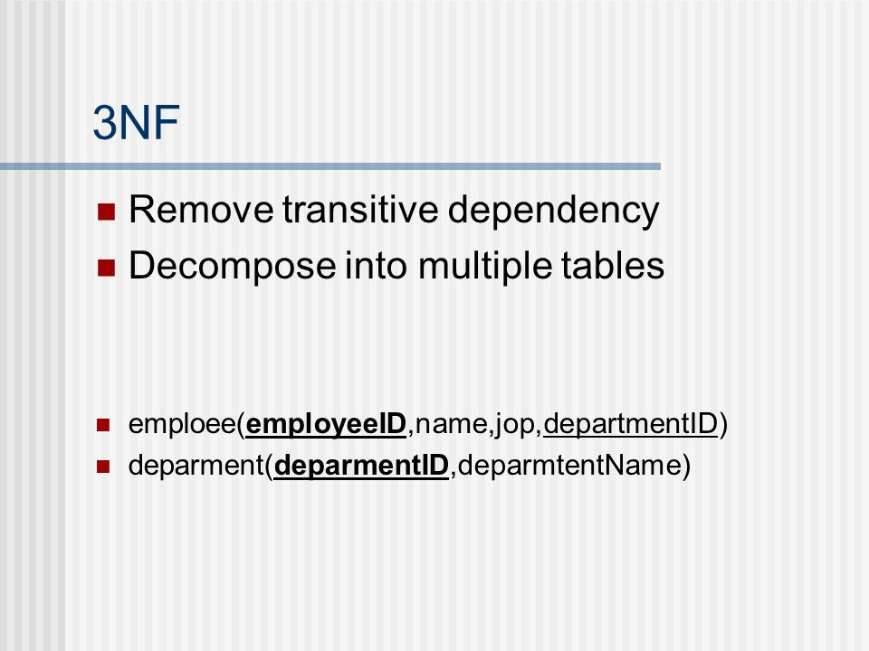 3NF Remove transitive dependency Decompose into multiple tables emploee(employeeID,name,jop,departmentID) deparment(deparmentID,deparmtentName)