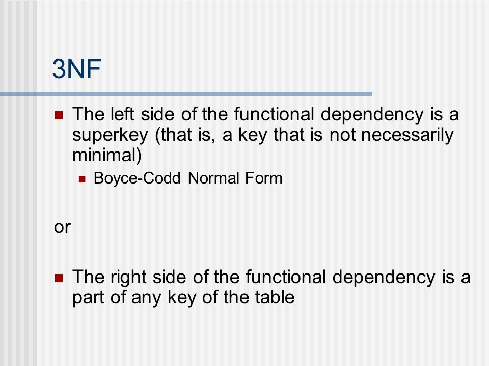 3NF The left side of the functional dependency is a superkey (that is, a key that is not necessarily minimal) Boyce-Codd Normal Form or The right side of the functional dependency is a part of any key of the table