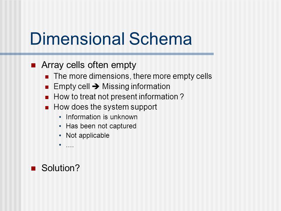Dimensional Schema Array cells often empty The more dimensions, there more empty cells Empty cell  Missing information How to treat not present information .
