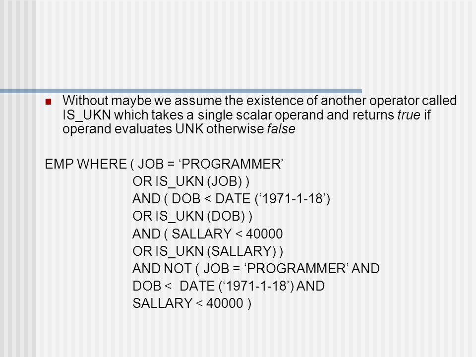 Without maybe we assume the existence of another operator called IS_UKN which takes a single scalar operand and returns true if operand evaluates UNK otherwise false EMP WHERE ( JOB = 'PROGRAMMER' OR IS_UKN (JOB) ) AND ( DOB < DATE ('1971-1-18') OR IS_UKN (DOB) ) AND ( SALLARY < 40000 OR IS_UKN (SALLARY) ) AND NOT ( JOB = 'PROGRAMMER' AND DOB < DATE ('1971-1-18') AND SALLARY < 40000 )