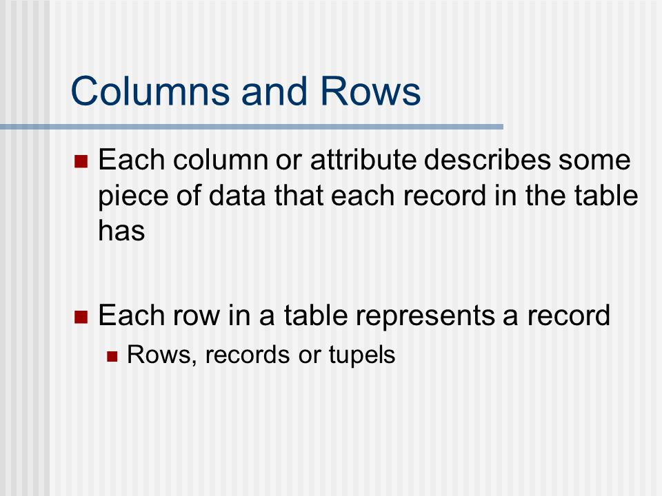 Columns and Rows Each column or attribute describes some piece of data that each record in the table has Each row in a table represents a record Rows, records or tupels