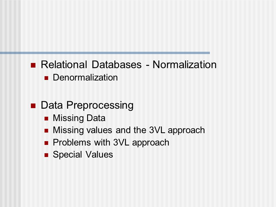 Relational Databases - Normalization Denormalization Data Preprocessing Missing Data Missing values and the 3VL approach Problems with 3VL approach Special Values