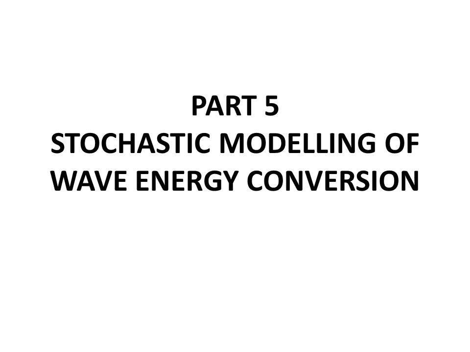 Theoretical/numerical hydrodynamic modelling Frequency-domain Time-domain Stochastic In all cases, linear water wave theory is assumed: small amplitude waves and small body-motions real viscous fluid effects neglected Non-linear water wave theory and CFD may be used at a later stage to investigate some water flow details.