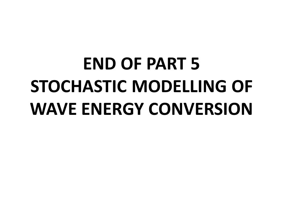 END OF PART 5 STOCHASTIC MODELLING OF WAVE ENERGY CONVERSION