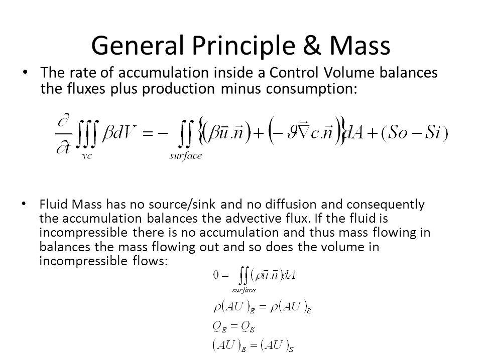General Principle & Mass The rate of accumulation inside a Control Volume balances the fluxes plus production minus consumption: Fluid Mass has no source/sink and no diffusion and consequently the accumulation balances the advective flux.