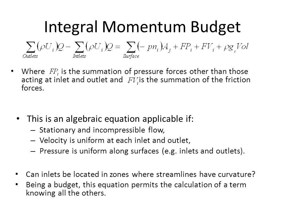 Integral Momentum Budget This is an algebraic equation applicable if: – Stationary and incompressible flow, – Velocity is uniform at each inlet and outlet, – Pressure is uniform along surfaces (e.g.