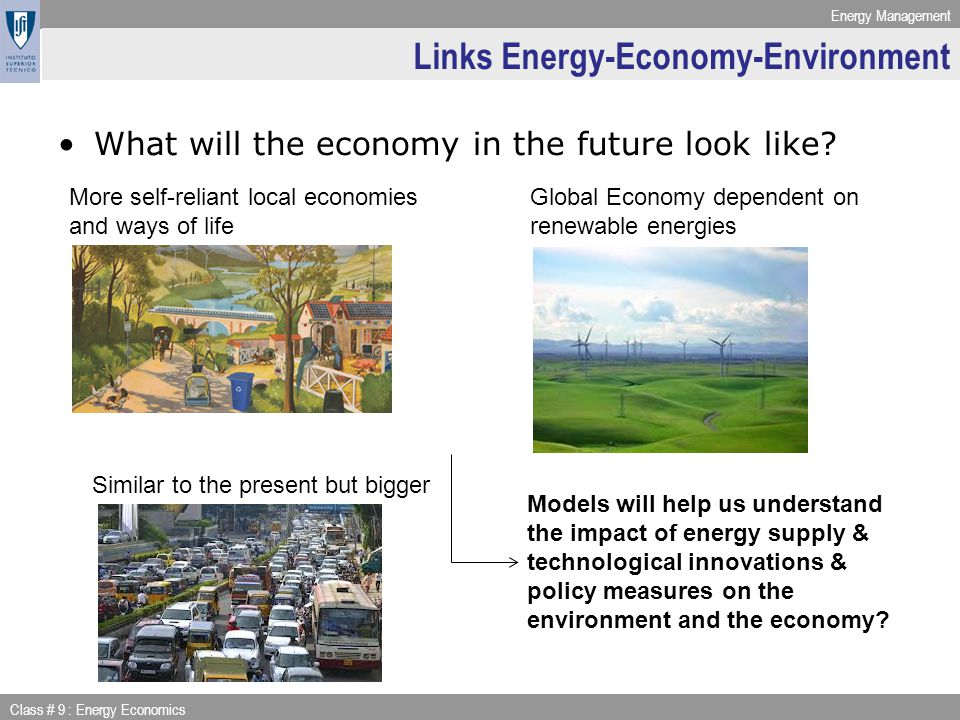 Energy Management Class # 9 : Energy Economics Links Energy-Economy-Environment What will the economy in the future look like.