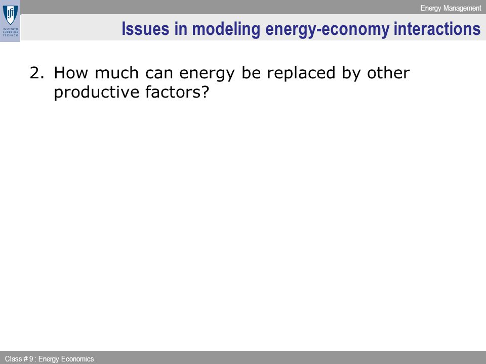 Energy Management Class # 9 : Energy Economics Issues in modeling energy-economy interactions 2.How much can energy be replaced by other productive factors