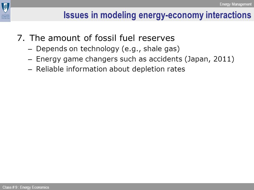 Energy Management Class # 9 : Energy Economics Issues in modeling energy-economy interactions 7.The amount of fossil fuel reserves – Depends on technology (e.g., shale gas) – Energy game changers such as accidents (Japan, 2011) – Reliable information about depletion rates