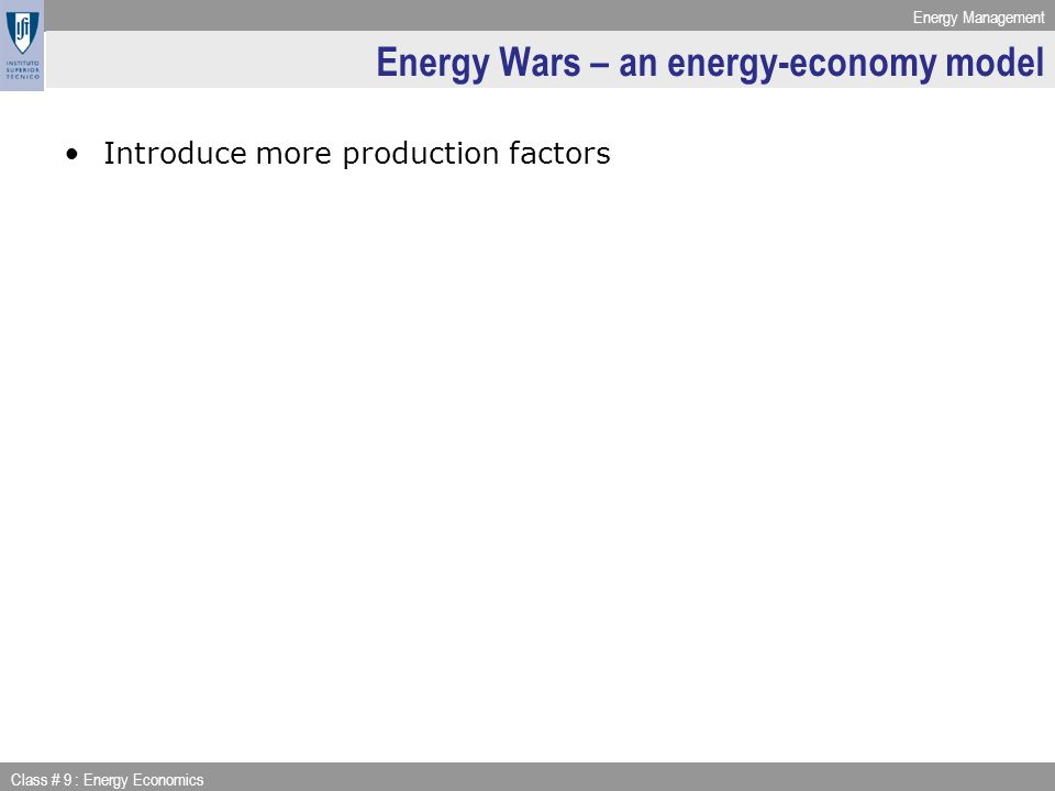 Energy Management Class # 9 : Energy Economics Energy Wars – an energy-economy model Introduce more production factors
