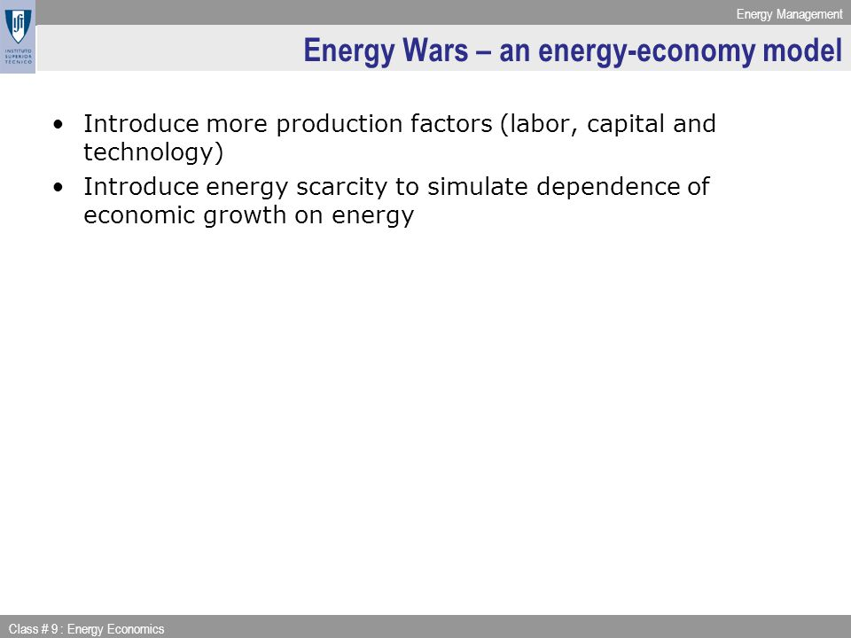 Energy Management Class # 9 : Energy Economics Energy Wars – an energy-economy model Introduce more production factors (labor, capital and technology) Introduce energy scarcity to simulate dependence of economic growth on energy