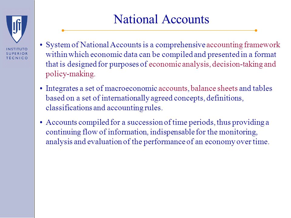 National Accounts System of National Accounts is a comprehensive accounting framework within which economic data can be compiled and presented in a format that is designed for purposes of economic analysis, decision-taking and policy-making.