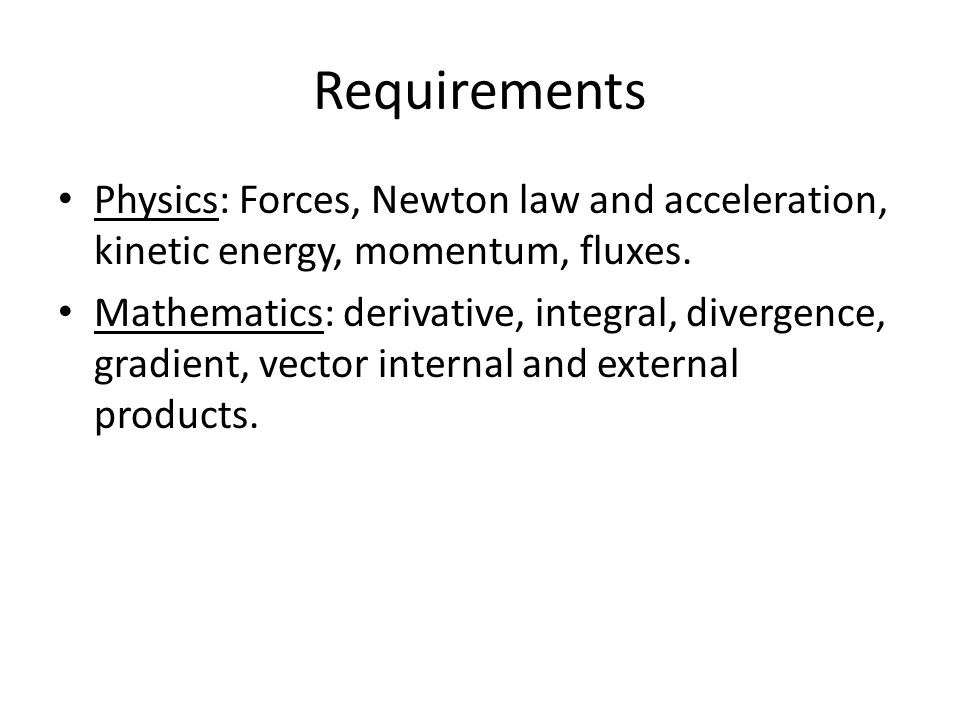 Requirements Physics: Forces, Newton law and acceleration, kinetic energy, momentum, fluxes.