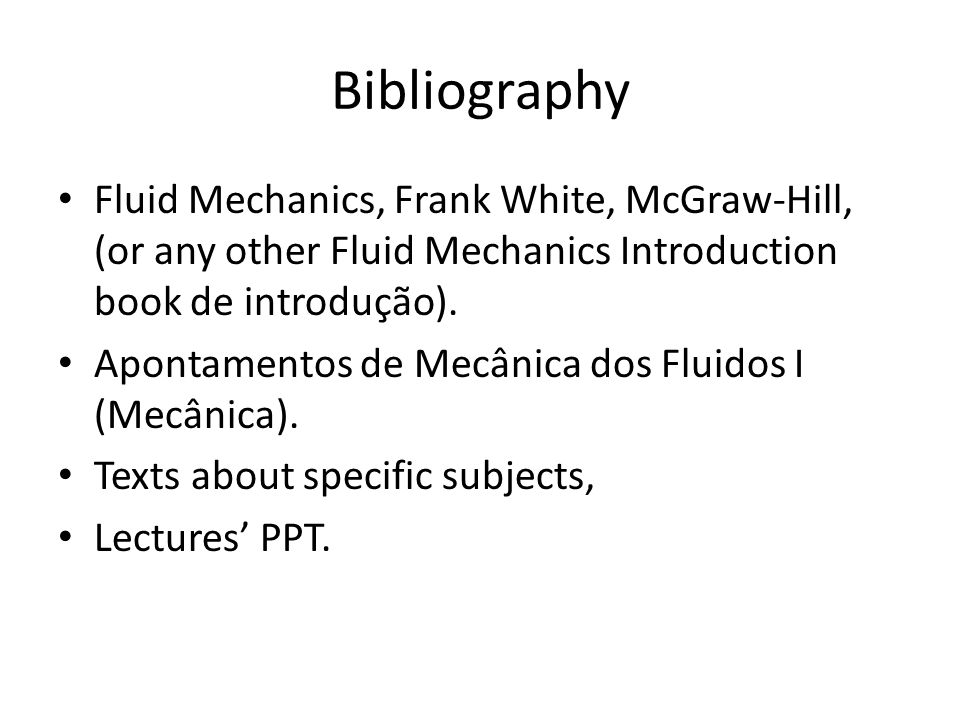 Bibliography Fluid Mechanics, Frank White, McGraw-Hill, (or any other Fluid Mechanics Introduction book de introdução).