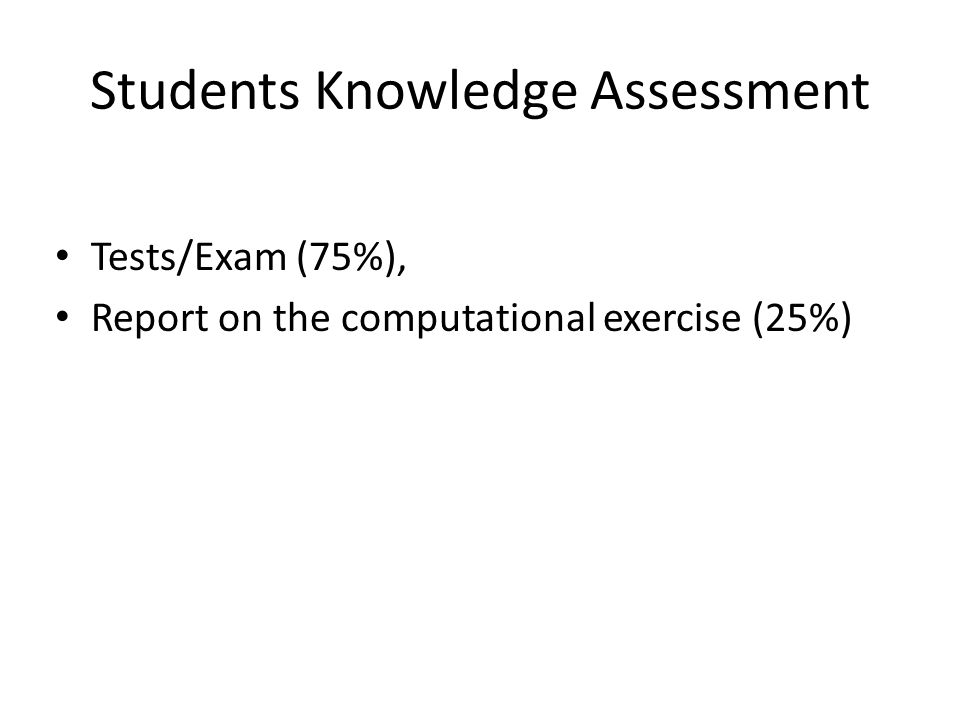 Students Knowledge Assessment Tests/Exam (75%), Report on the computational exercise (25%)