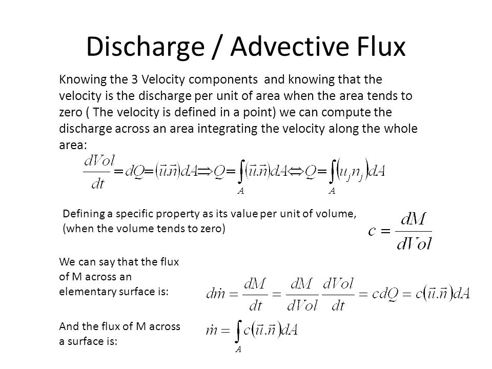 Discharge / Advective Flux Knowing the 3 Velocity components and knowing that the velocity is the discharge per unit of area when the area tends to zero ( The velocity is defined in a point) we can compute the discharge across an area integrating the velocity along the whole area: Defining a specific property as its value per unit of volume, (when the volume tends to zero) And the flux of M across a surface is: We can say that the flux of M across an elementary surface is: