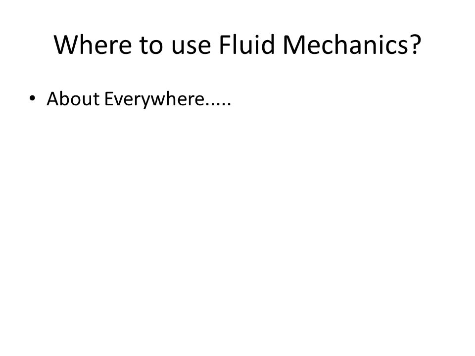 Where to use Fluid Mechanics About Everywhere.....