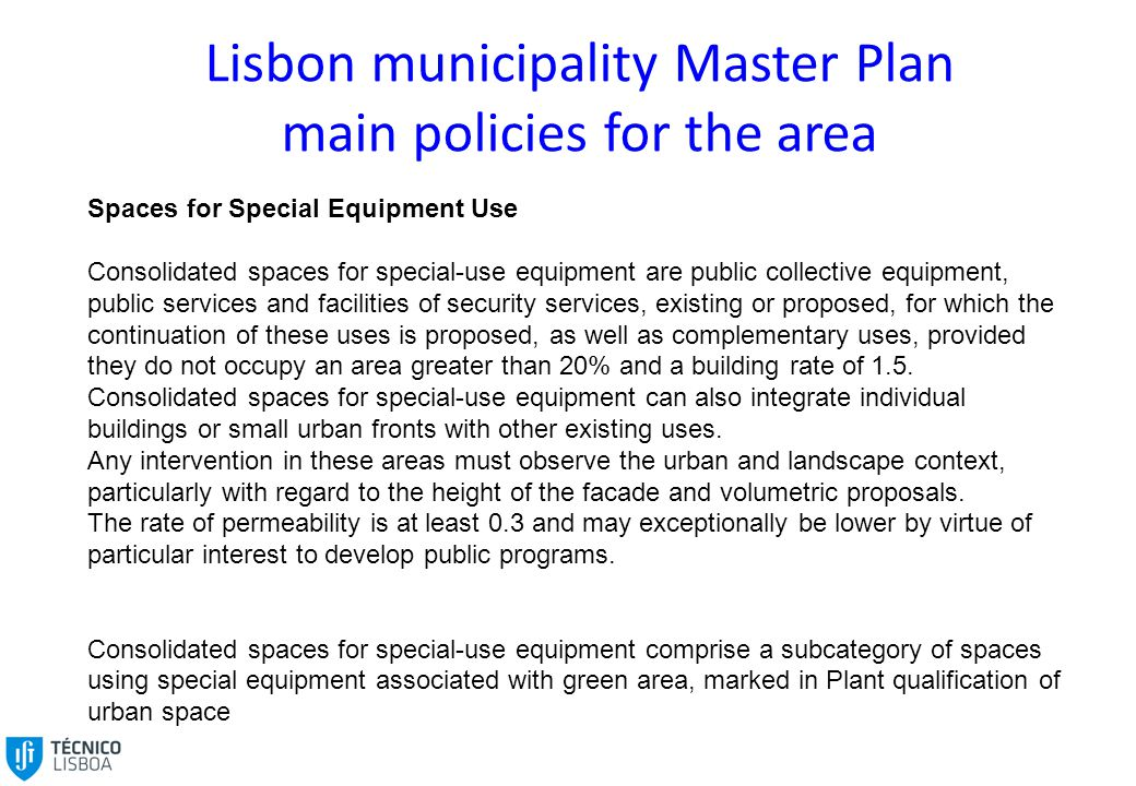 Lisbon municipality Master Plan main policies for the area Spaces for Special Equipment Use Consolidated spaces for special-use equipment are public collective equipment, public services and facilities of security services, existing or proposed, for which the continuation of these uses is proposed, as well as complementary uses, provided they do not occupy an area greater than 20% and a building rate of 1.5.