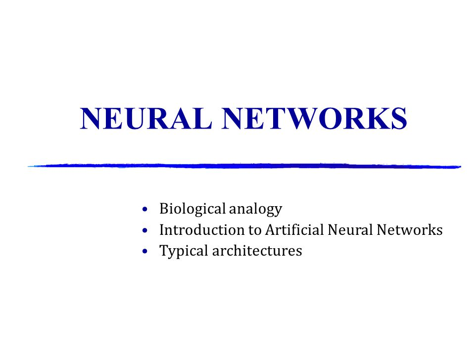 NEURAL NETWORKS Biological analogy Introduction to Artificial Neural Networks Typical architectures
