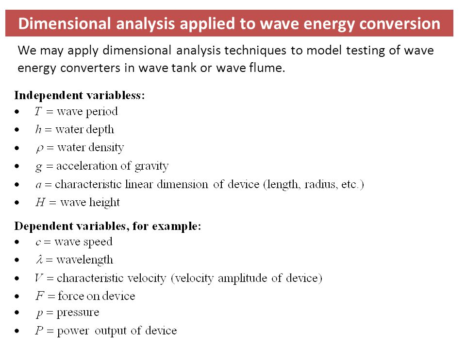 Dimensional analysis applied to wave energy conversion We may apply dimensional analysis techniques to model testing of wave energy converters in wave tank or wave flume.