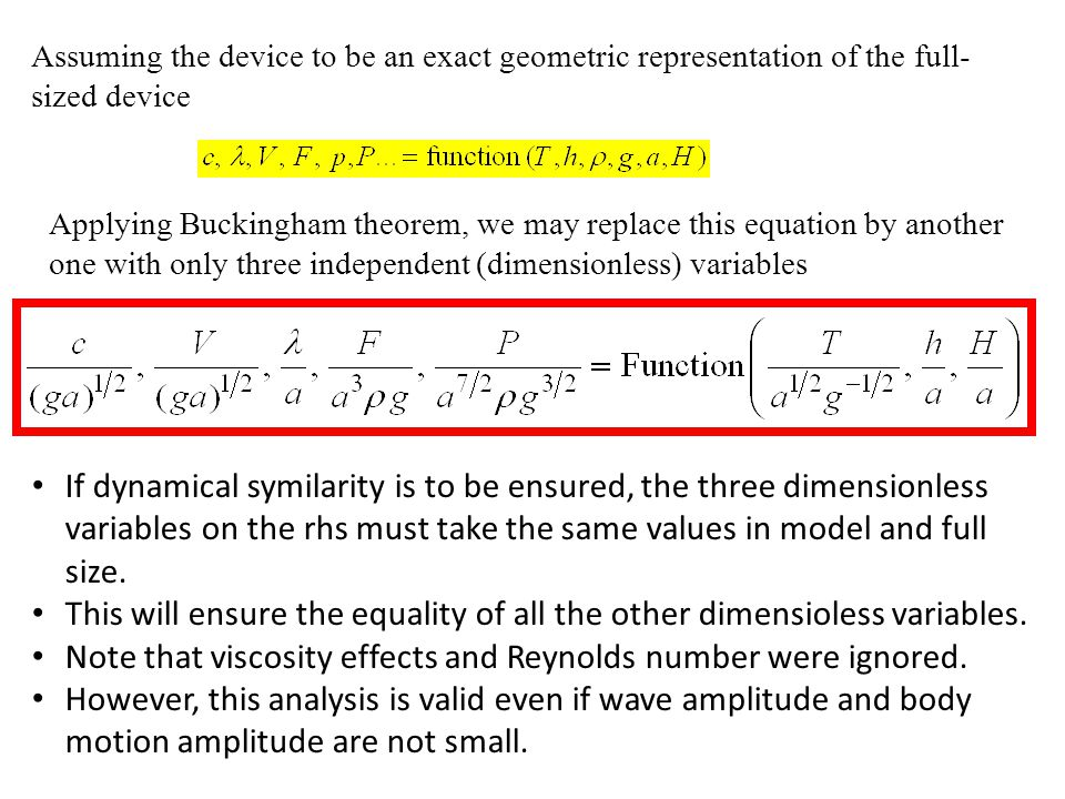 Assuming the device to be an exact geometric representation of the full- sized device Applying Buckingham theorem, we may replace this equation by another one with only three independent (dimensionless) variables If dynamical symilarity is to be ensured, the three dimensionless variables on the rhs must take the same values in model and full size.