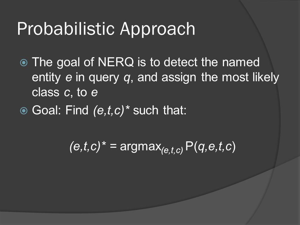 Probabilistic Approach  The goal of NERQ is to detect the named entity e in query q, and assign the most likely class c, to e  Goal: Find (e,t,c)* such that: (e,t,c)* = argmax (e,t,c) P(q,e,t,c)