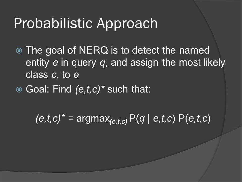 Probabilistic Approach  The goal of NERQ is to detect the named entity e in query q, and assign the most likely class c, to e  Goal: Find (e,t,c)* such that: (e,t,c)* = argmax (e,t,c) P(q | e,t,c) P(e,t,c)
