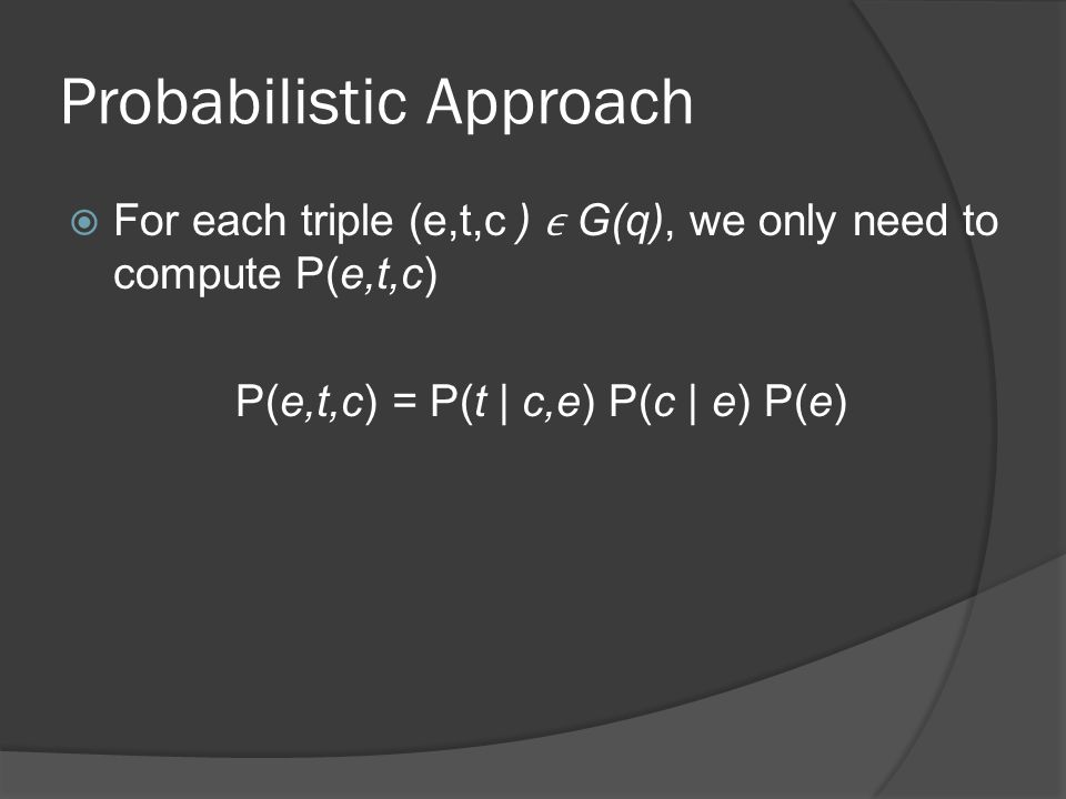 Probabilistic Approach  For each triple (e,t,c ) G(q), we only need to compute P(e,t,c) P(e,t,c) = P(t | c,e) P(c | e) P(e)