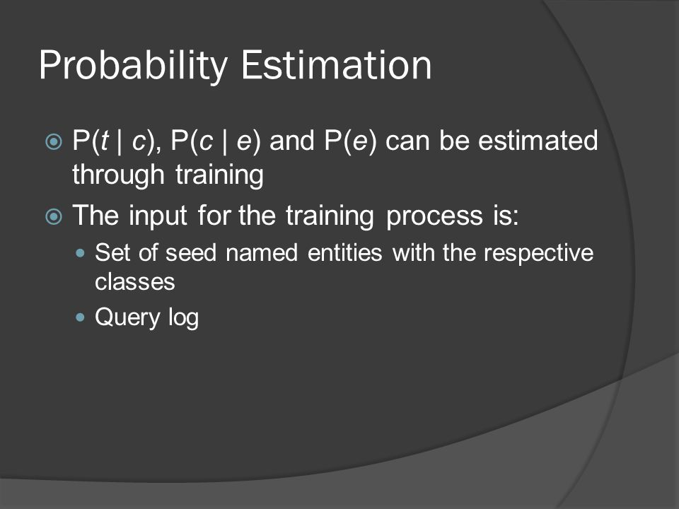 Probability Estimation  P(t | c), P(c | e) and P(e) can be estimated through training  The input for the training process is: Set of seed named entities with the respective classes Query log