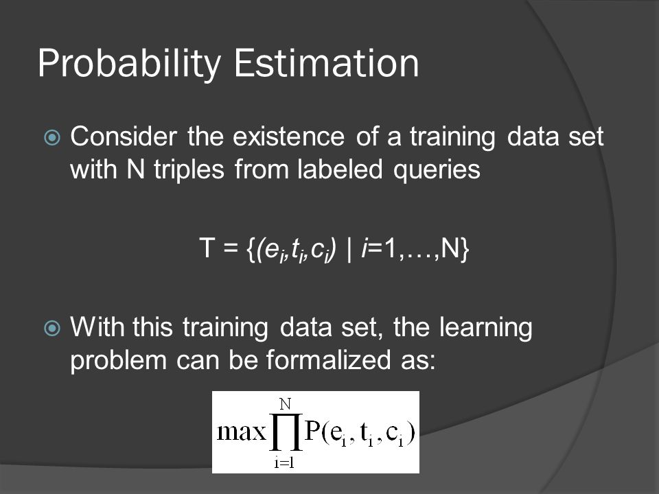 Probability Estimation  Consider the existence of a training data set with N triples from labeled queries T = {(e i,t i,c i ) | i=1,…,N}  With this training data set, the learning problem can be formalized as: