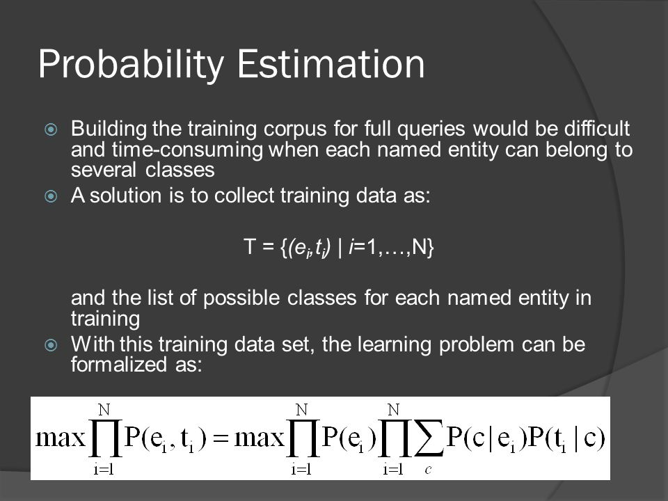 Probability Estimation  Building the training corpus for full queries would be difficult and time-consuming when each named entity can belong to several classes  A solution is to collect training data as: T = {(e i,t i ) | i=1,…,N} and the list of possible classes for each named entity in training  With this training data set, the learning problem can be formalized as: