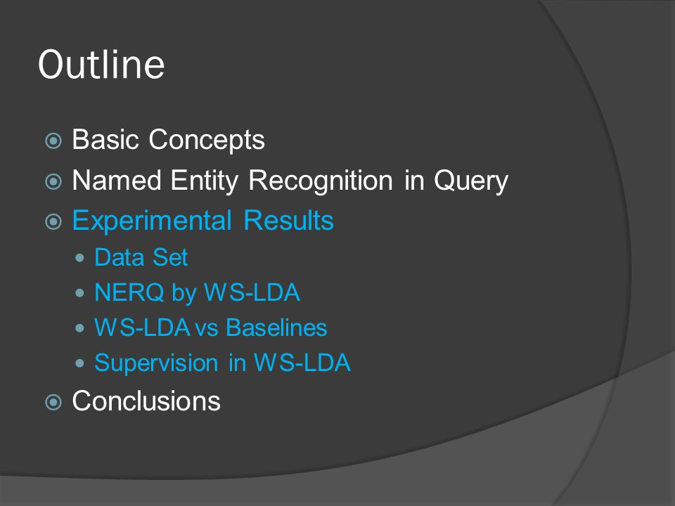Outline  Basic Concepts  Named Entity Recognition in Query  Experimental Results Data Set NERQ by WS-LDA WS-LDA vs Baselines Supervision in WS-LDA  Conclusions