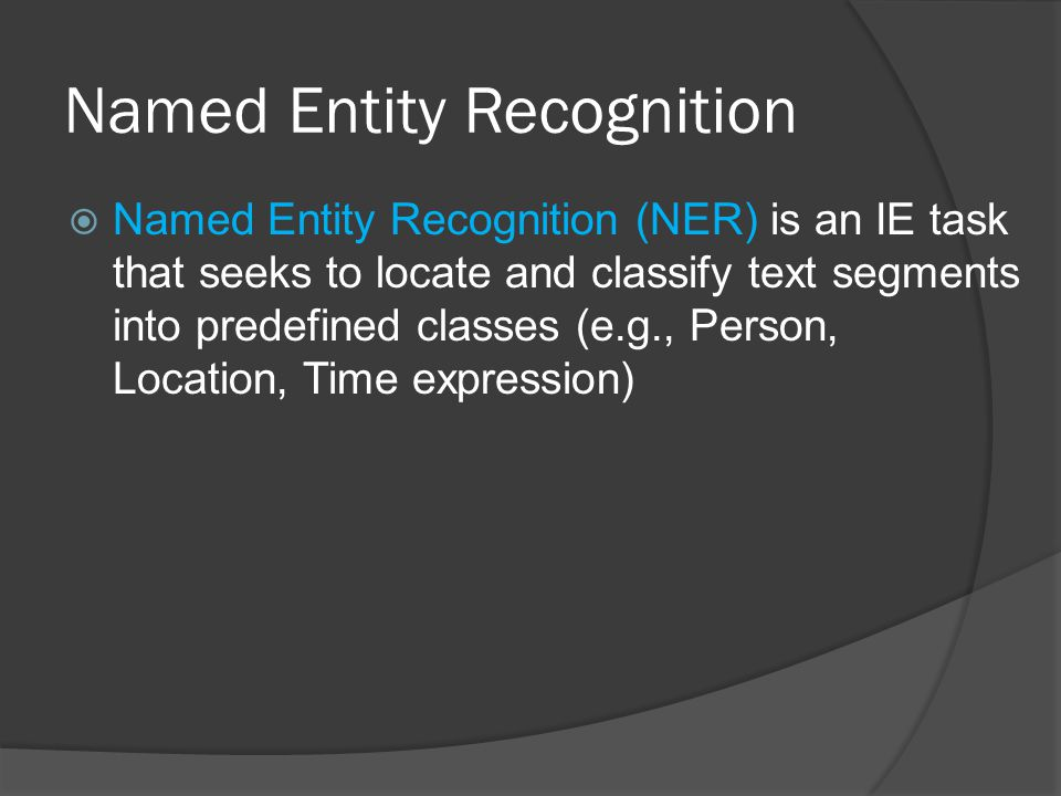 Named Entity Recognition  Named Entity Recognition (NER) is an IE task that seeks to locate and classify text segments into predefined classes (e.g., Person, Location, Time expression)