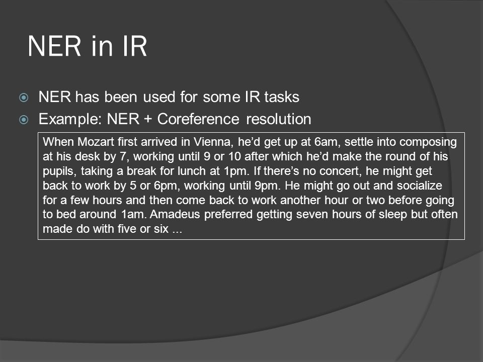 NER in IR  NER has been used for some IR tasks  Example: NER + Coreference resolution When Mozart first arrived in Vienna, he'd get up at 6am, settle into composing at his desk by 7, working until 9 or 10 after which he'd make the round of his pupils, taking a break for lunch at 1pm.