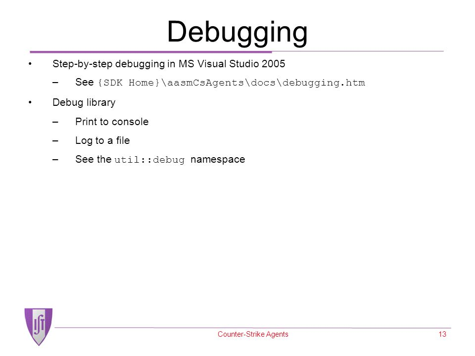 Counter-Strike Agents13 Debugging Step-by-step debugging in MS Visual Studio 2005 –See {SDK Home}\aasmCsAgents\docs\debugging.htm Debug library –Print