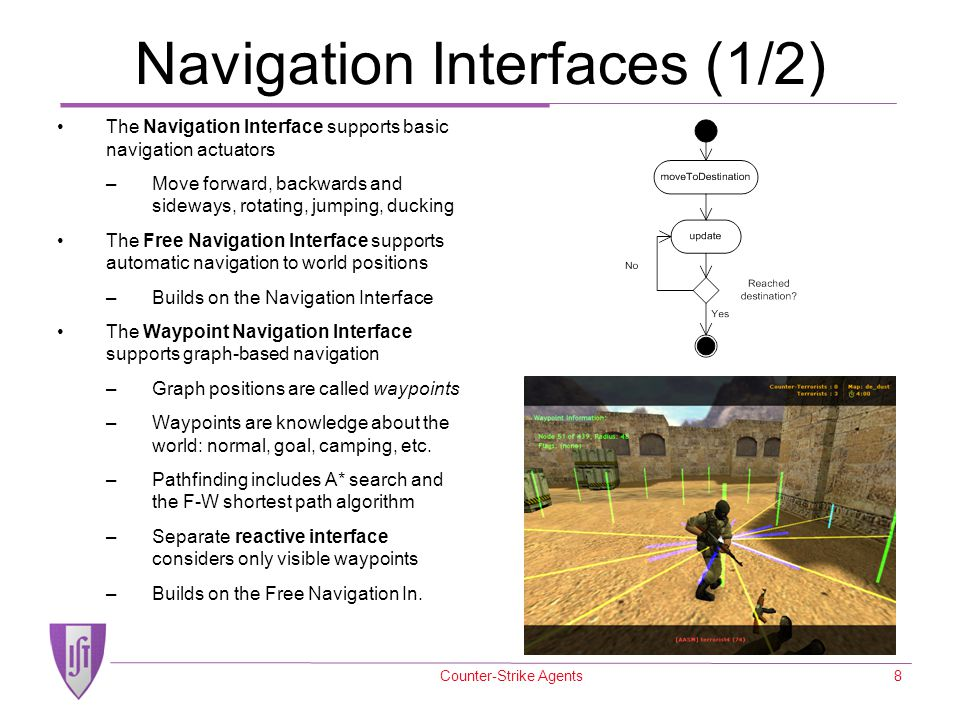 Counter-Strike Agents8 Navigation Interfaces (1/2) The Navigation Interface supports basic navigation actuators –Move forward, backwards and sideways,