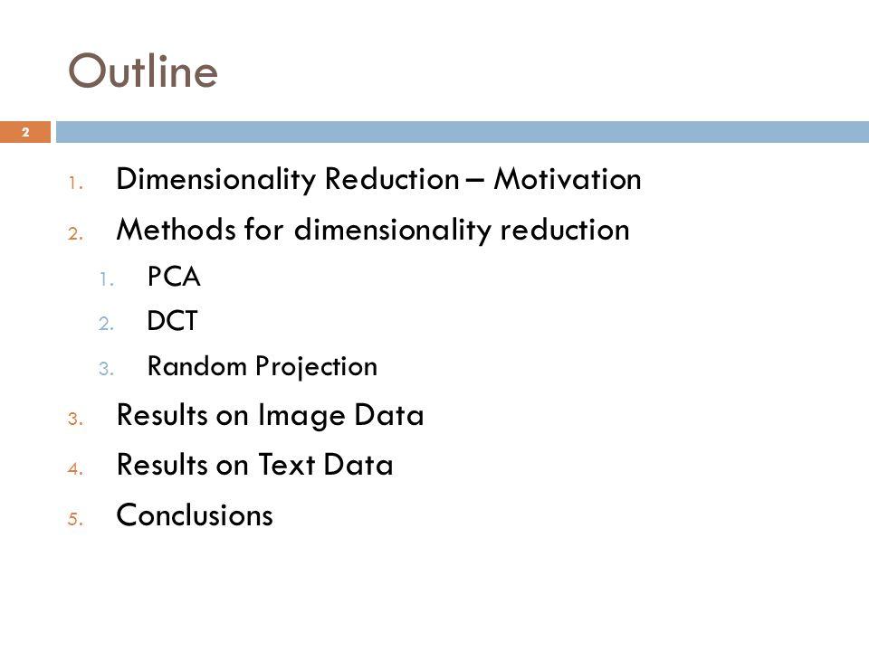 Outline 1. Dimensionality Reduction – Motivation 2. Methods for dimensionality reduction 1. PCA 2. DCT 3. Random Projection 3. Results on Image Data 4