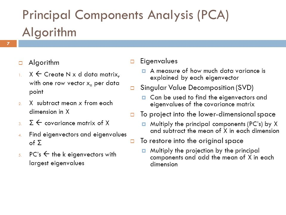 Principal Components Analysis (PCA) Algorithm  Eigenvalues  A measure of how much data variance is explained by each eigenvector  Singular Value Decomposition (SVD)  Can be used to find the eigenvectors and eigenvalues of the covariance matrix  To project into the lower-dimensional space  Multiply the principal components (PC's) by X and subtract the mean of X in each dimension  To restore into the original space  Multiply the projection by the principal components and add the mean of X in each dimension  Algorithm 1.
