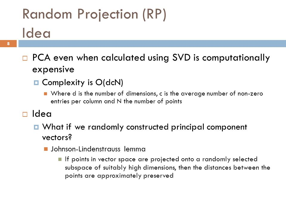 Random Projection (RP) Idea  PCA even when calculated using SVD is computationally expensive  Complexity is O(dcN) Where d is the number of dimensio