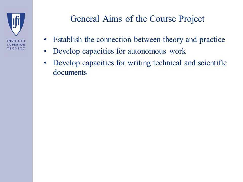 General Aims of the Course Project Establish the connection between theory and practice Develop capacities for autonomous work Develop capacities for writing technical and scientific documents