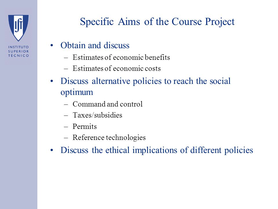 Specific Aims of the Course Project Obtain and discuss –Estimates of economic benefits –Estimates of economic costs Discuss alternative policies to reach the social optimum –Command and control –Taxes/subsidies –Permits –Reference technologies Discuss the ethical implications of different policies