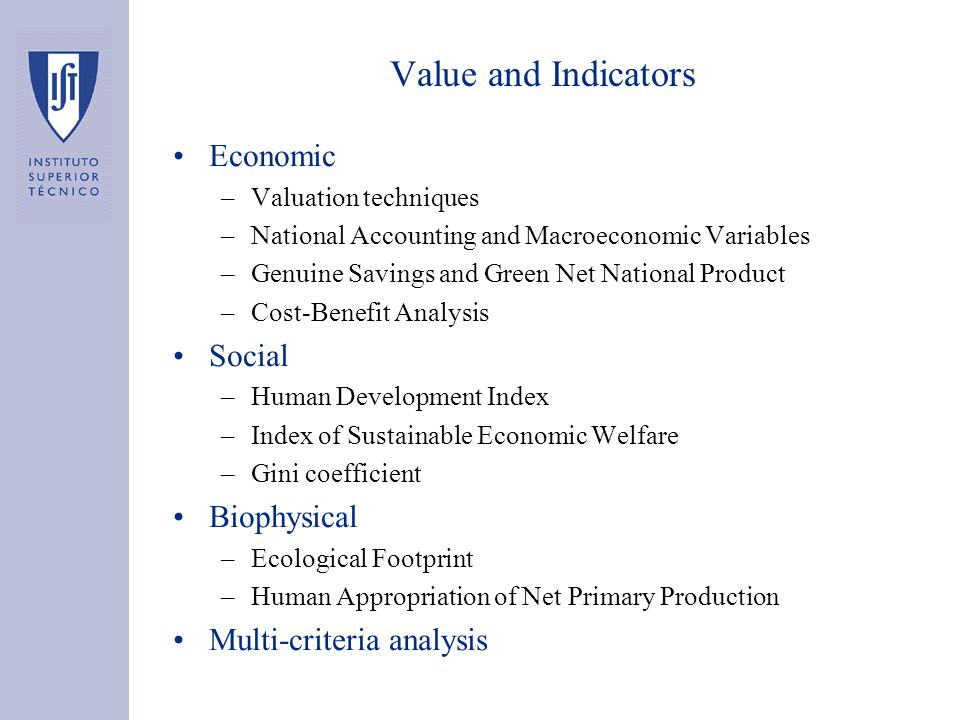 Value and Indicators Economic –Valuation techniques –National Accounting and Macroeconomic Variables –Genuine Savings and Green Net National Product –Cost-Benefit Analysis Social –Human Development Index –Index of Sustainable Economic Welfare –Gini coefficient Biophysical –Ecological Footprint –Human Appropriation of Net Primary Production Multi-criteria analysis