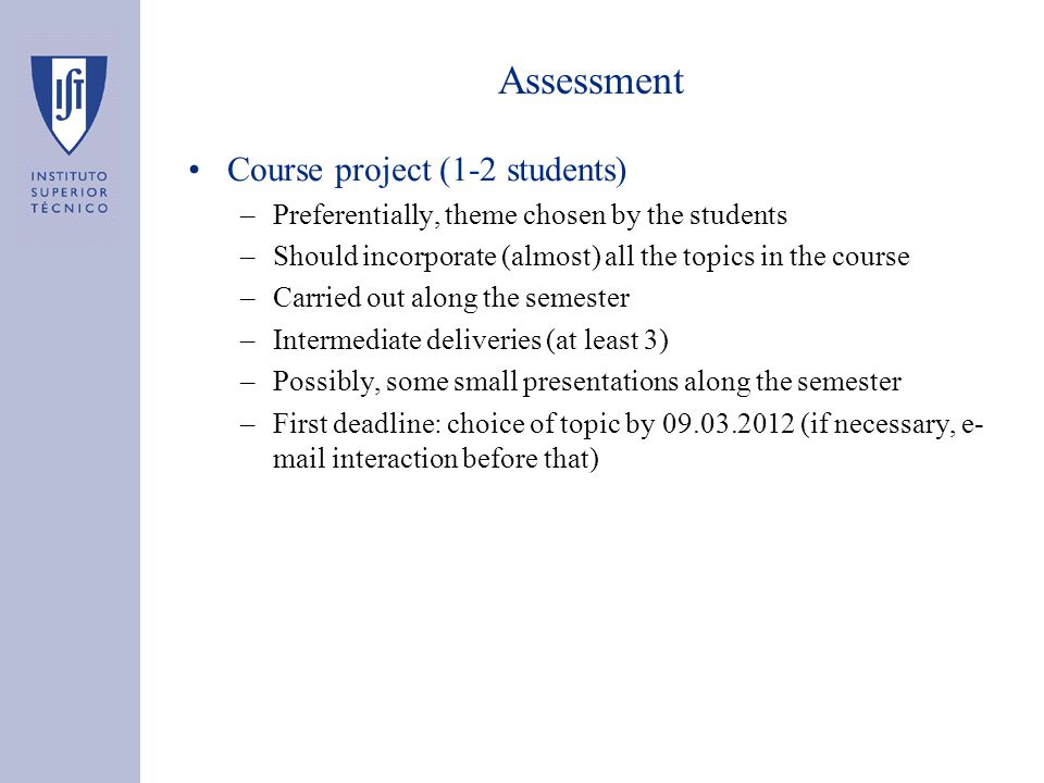 Assessment Course project (1-2 students) –Preferentially, theme chosen by the students –Should incorporate (almost) all the topics in the course –Carried out along the semester –Intermediate deliveries (at least 3) –Possibly, some small presentations along the semester –First deadline: choice of topic by 09.03.2012 (if necessary, e- mail interaction before that)