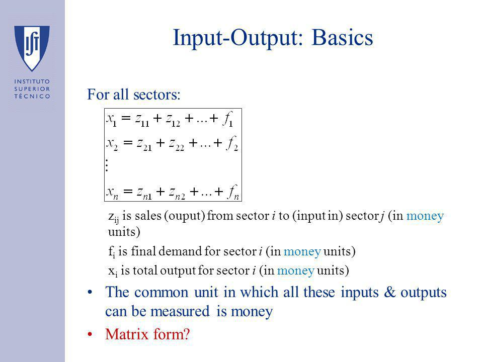 Input-Output: Basics For all sectors: z ij is sales (ouput) from sector i to (input in) sector j (in money units) f i is final demand for sector i (in money units) x i is total output for sector i (in money units) The common unit in which all these inputs & outputs can be measured is money Matrix form
