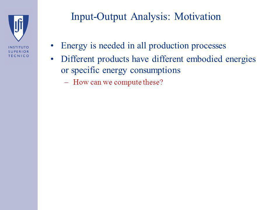 Input-Output Analysis: Motivation Energy is needed in all production processes Different products have different embodied energies or specific energy consumptions –How can we compute these