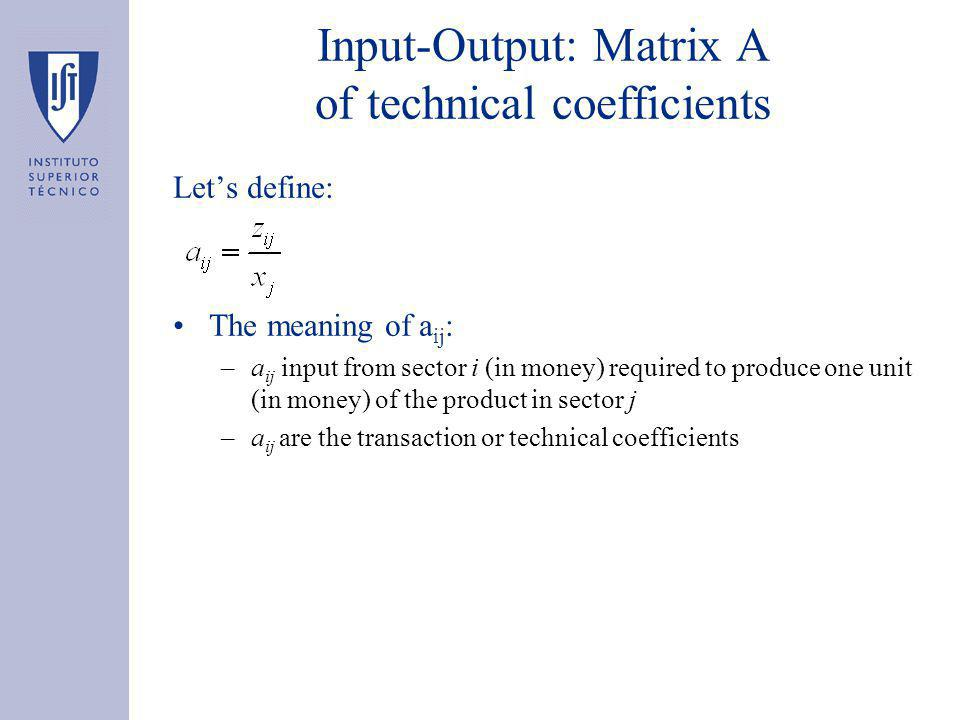 Input-Output: Matrix A of technical coefficients Let's define: The meaning of a ij : –a ij input from sector i (in money) required to produce one unit (in money) of the product in sector j –a ij are the transaction or technical coefficients