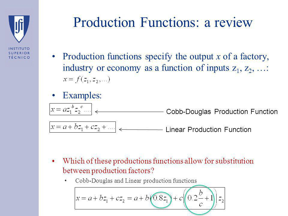 Production Functions: a review Production functions specify the output x of a factory, industry or economy as a function of inputs z 1, z 2, …: Examples: Which of these productions functions allow for substitution between production factors.