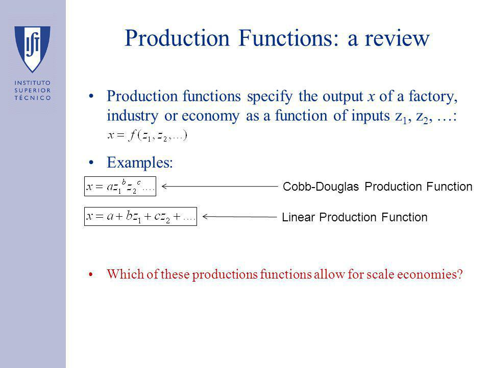 Production Functions: a review Production functions specify the output x of a factory, industry or economy as a function of inputs z 1, z 2, …: Examples: Which of these productions functions allow for scale economies.