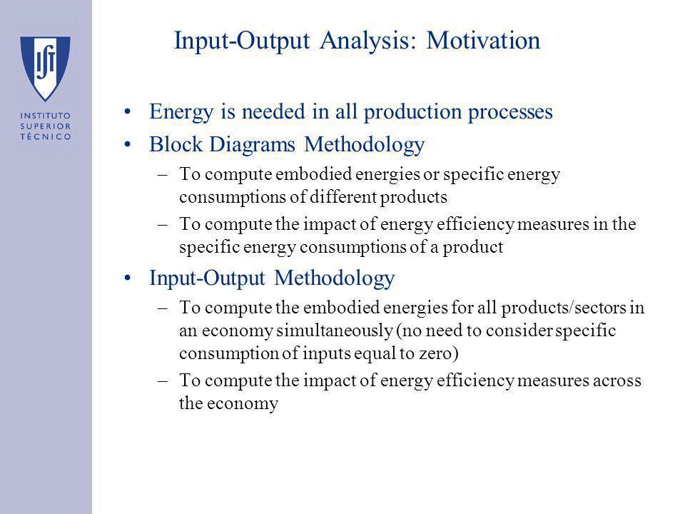 Input-Output Analysis: Motivation Energy is needed in all production processes Block Diagrams Methodology –To compute embodied energies or specific energy consumptions of different products –To compute the impact of energy efficiency measures in the specific energy consumptions of a product Input-Output Methodology –To compute the embodied energies for all products/sectors in an economy simultaneously (no need to consider specific consumption of inputs equal to zero) –To compute the impact of energy efficiency measures across the economy